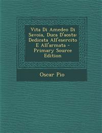 Vita Di Amedeo Di Savoia, Duca D'aosta: Dedicata All'esercito E All'armata