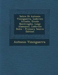 Satire Di Antonio Vinciguerra, Lodovico Ariosto, Ercole Bentivoglio, Luigi Alamanni, Lodovico Dolce - Primary Source Edition