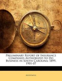 Preliminary Report of Insurance Companies Authorized to Do Business in South Carolina: 1899, 1901-07