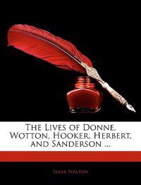 The Lives of Donne, Wotton, Hooker, Herbert, and Sanderson ...