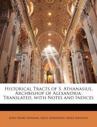 Historical Tracts of S. Athanasius, Archbishop of Alexandria: Translated, with Notes and Indices