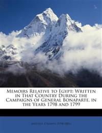 Memoirs Relative to Egypt: Written in That Country During the Campaigns of General Bonaparte, in the Years 1798 and 1799