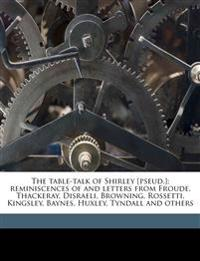 The table-talk of Shirley [pseud.]; reminiscences of and letters from Froude, Thackeray, Disraeli, Browning, Rossetti, Kingsley, Baynes, Huxley, Tynda