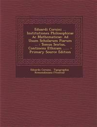 Eduardi Corsini ... Institutiones Philosophicae Ac Mathematicae: Ad Usum Scholarum Piarum ... : Tomus Sextus, Continens Ethicam ......