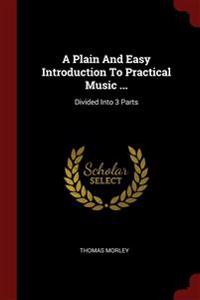A Plain and Easy Introduction to Practical Music ...: Divided Into 3 Parts