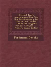 Goethe's Faust: Andeutungen Uber Sinn Und Zuzammenhang Des Ersten Und Zweiten Theiles Der Tragodie Von Dr. F. Deycks ... - Primary Sou