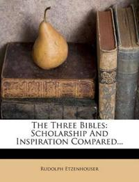 The Three Bibles: Scholarship And Inspiration Compared...
