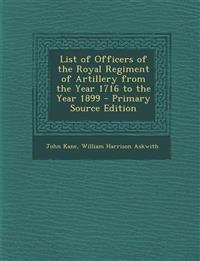 List of Officers of the Royal Regiment of Artillery from the Year 1716 to the Year 1899 - Primary Source Edition