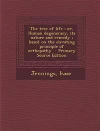 The tree of life : or, Human degeneracy, its nature and remedy : based on the elevating principle of orthopathy