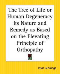 Tree of Life or Human Degeneracy Its Nature and Remedy as Based on the Elevating Principle of Orthopathy