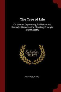 The Tree of Life: Or, Human Degeneracy, its Nature and Remedy : Based on the Elevating Principle of Orthopathy