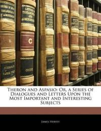 Theron and Aspasio: Or, a Series of Dialogues and Letters Upon the Most Important and Interesting Subjects