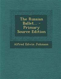 The Russian Ballet... - Primary Source Edition