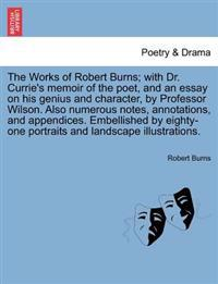 The Works of Robert Burns; With Dr. Currie's Memoir of the Poet, and an Essay on His Genius and Character, by Professor Wilson. Also Numerous Notes, Annotations, and Appendices. Embellished by Eighty-One Portraits and Landscape Illustrations.
