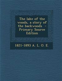 The lake of the woods, a story of the backwoods  - Primary Source Edition