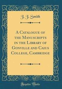 A Catalogue of the Manuscripts in the Library of Gonville and Caius College, Cambridge (Classic Reprint)