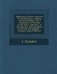 Beginning French; Exercises in Pronouncing, Spelling and Translating with a Vocabulary of Familiar Words and a Collection of Easy Phrases and Dialogue