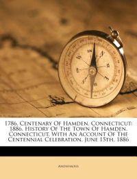 1786. Centenary Of Hamden, Connecticut: 1886. History Of The Town Of Hamden, Connecticut, With An Account Of The Centennial Celebration, June 15th, 18