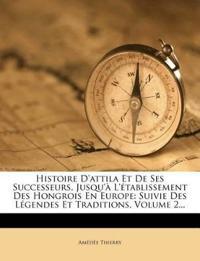 Histoire D'attila Et De Ses Successeurs, Jusqu'à L'établissement Des Hongrois En Europe: Suivie Des Légendes Et Traditions, Volume 2...