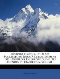 Histoire D'attila Et De Ses Successeurs: Jusqu'à L'établissement Des Hongrois En Europe. Suive Des Légendes Et Traditions, Volume 1
