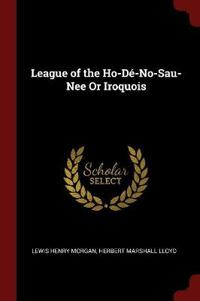 League of the Ho-de-No-Sau-Nee or Iroquois