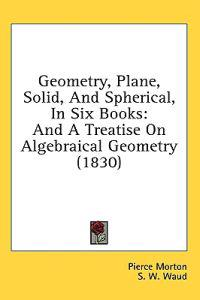 Geometry, Plane, Solid, And Spherical, In Six Books: And A Treatise On Algebraical Geometry (1830)