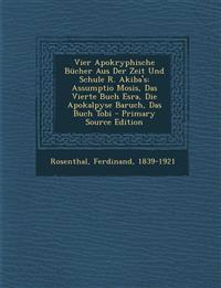 Vier Apokryphische Bücher Aus Der Zeit Und Schule R. Akiba's: Assumptio Mosis, Das Vierte Buch Esra, Die Apokalpyse Baruch, Das Buch Tobi