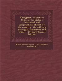 Kashgaria, eastern or Chinese Turkistan : historical and geographical sketch of the country, its military strength, industries and trade