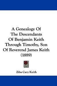 A Genealogy of the Descendants of Benjamin Keith Through Timothy, Son of Reverend James Keith