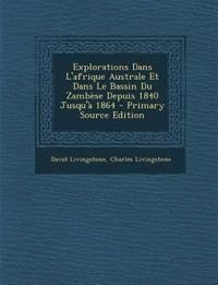 Explorations Dans L'Afrique Australe Et Dans Le Bassin Du Zambese Depuis 1840 Jusqu'a 1864 - Primary Source Edition