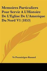 Memoires Particuliers Pour Servir a L'histoire De L'eglise De L'amerique Du Nord