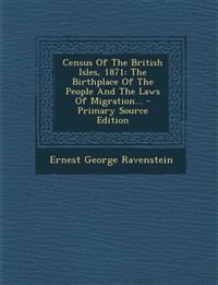 Census of the British Isles, 1871: The Birthplace of the People and the Laws of Migration... - Primary Source Edition