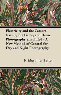 Electricity and the Camera - Nature, Big Game, and Home Photography Simplified - A New Method of Control for Day and Night Photography