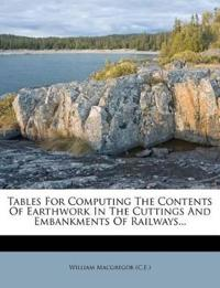 Tables For Computing The Contents Of Earthwork In The Cuttings And Embankments Of Railways...