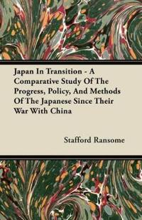Japan In Transition - A Comparative Study Of The Progress, Policy, And Methods Of The Japanese Since Their War With China
