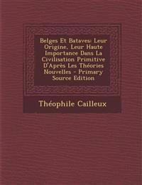 Belges Et Bataves: Leur Origine, Leur Haute Importance Dans La Civilisation Primitive D'Apres Les Theories Nouvelles - Primary Source EDI