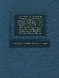 La  Venerie de Jacques Du Fouilloux, Gentil-Homme, Seigneur Dudit Lieu, Pays de Gastine, En Poitou; ... Avec Plusieurs Receptes Et Remedes Pour Guerir