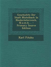Geschichte Der Stadt Mistelbach in Niederosterreich, N.U.M.B.... - Primary Source Edition