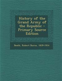 History of the Grand Army of the Republic - Primary Source Edition