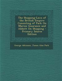 The Shipping-Laws of the British Empire: Consisting of Park on Marine Insurance and Abbott on Shipping - Primary Source Edition