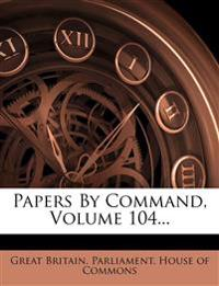 Papers By Command, Volume 104...