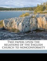 Two papers upon the relations of the English church to nonconformity Volume Talbot collection of British pamphlets