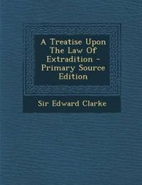 A Treatise Upon the Law of Extradition - Primary Source Edition