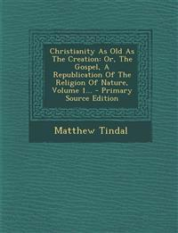 Christianity As Old As The Creation: Or, The Gospel, A Republication Of The Religion Of Nature, Volume 1...