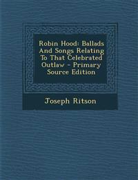 Robin Hood: Ballads And Songs Relating To That Celebrated Outlaw
