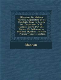 Memoires de Madame Manson: Explicatifs de Sa Conduite Dans Le Proces de L'Assassinat de M. Fualdes; Ecrits Par Elle-Meme, Et Addresses a Madame E