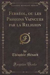 Ferreol, Ou Les Passions Vaincues Par La Religion (Classic Reprint)