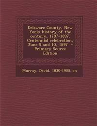Delaware County, New York; history of the century, 1797-1897. Centennial celebration, June 9 and 10, 1897