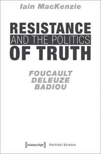 Resistance and the Politics of Truth: Foucault, Deleuze, Badiou