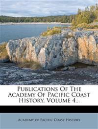 Publications Of The Academy Of Pacific Coast History, Volume 4...